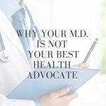 Why Your M.D. is Not Your Best Health Advocate