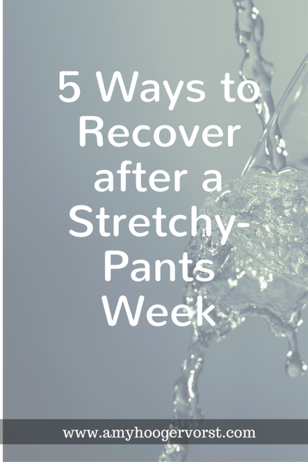 5 Ways to Get on Track after a Stretchy-Pants Week
